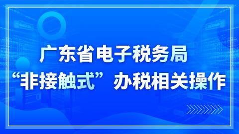 """广东省电子税务局 """"非接触式""""办税相关操作"""